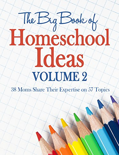 The Big Book of Homeschool Ideas Volume 2 - 38 Moms Share Their Expertise on 57 Topics! Beyond the basics of academics and delving into practical topics.