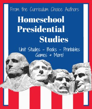 Homeschool Presidential Studies: Unit Studies, Books, Printables, Games & More! From the Curriculum Choice Authors