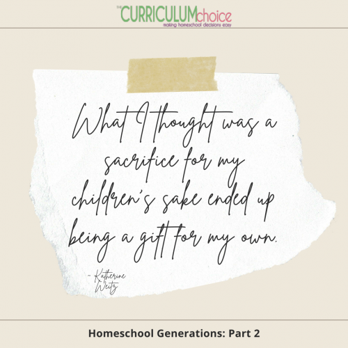 """""""What I thought was a sacrifice for my children's sake ended up being a gift for my own."""" - Homeschool Generations: Part 2 at The Curriculum Choice"""