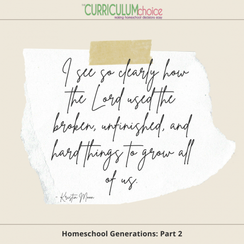 """""""I see so clearly how the Lord used the broken, unfinished, and hard things to grow all of us."""" Homeschool Generations: Part 2 at The Curriculum Choice"""